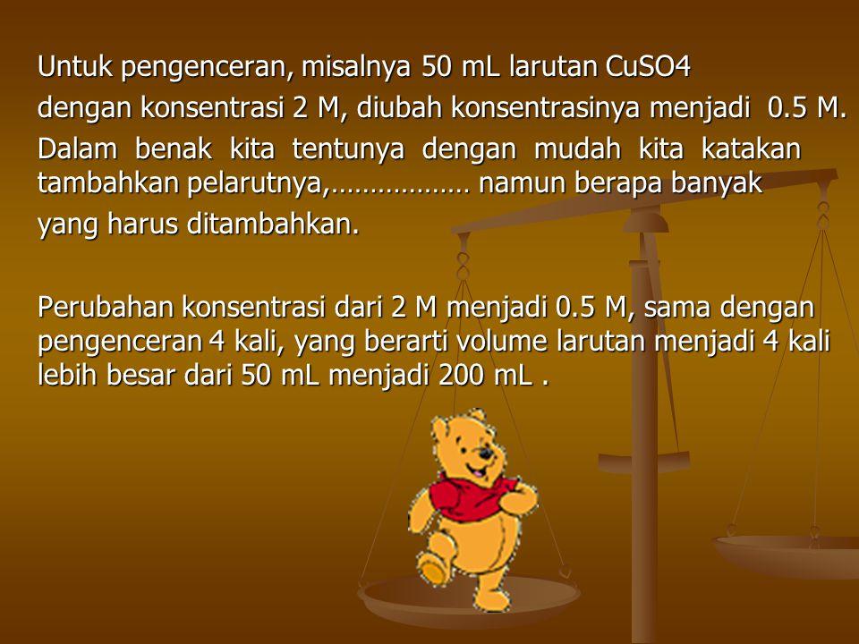 Untuk pengenceran, misalnya 50 mL larutan CuSO4 dengan konsentrasi 2 M, diubah konsentrasinya menjadi 0.5 M. Dalam benak kita tentunya dengan mudah ki