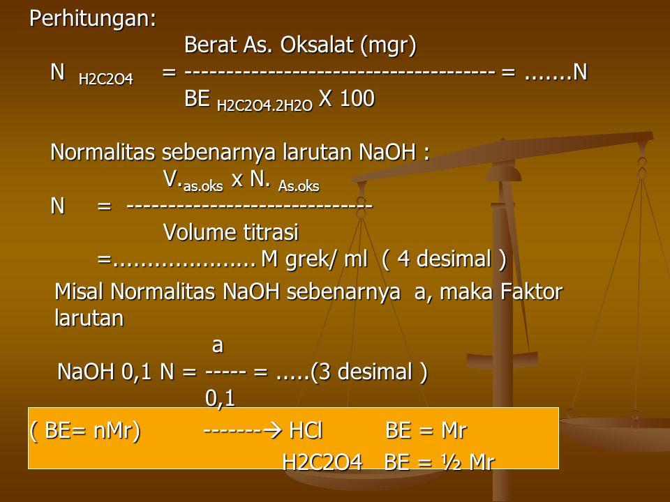 Perhitungan: Berat As. Oksalat (mgr) Berat As. Oksalat (mgr) N H2C2O4 = -------------------------------------- =.......N BE H2C2O4.2H2O X 100 BE H2C2O