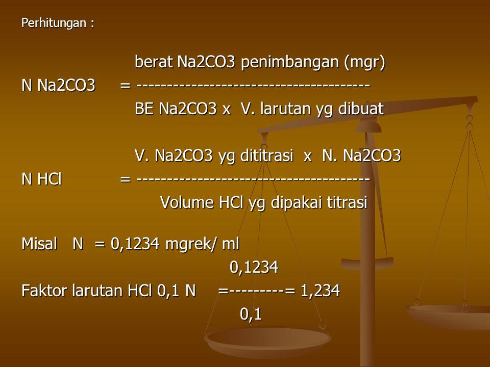 Perhitungan : berat Na2CO3 penimbangan (mgr) berat Na2CO3 penimbangan (mgr) N Na2CO3 = --------------------------------------- BE Na2CO3 x V. larutan