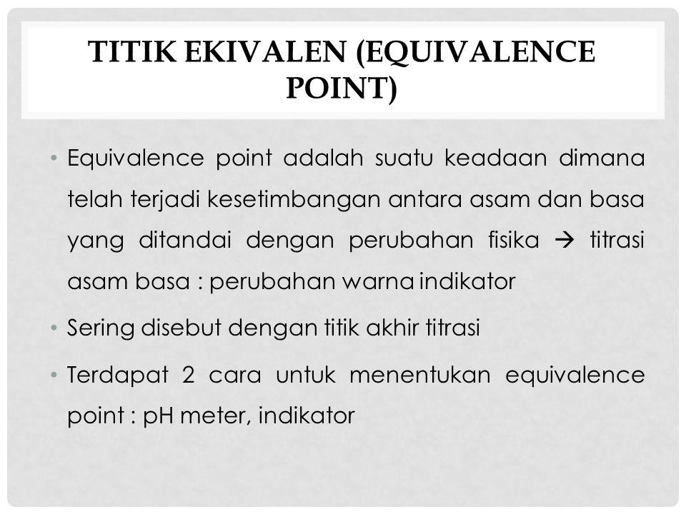 TITIK EKIVALEN (EQUIVALENCE POINT) Equivalence point adalah suatu keadaan dimana telah terjadi kesetimbangan antara asam dan basa yang ditandai dengan perubahan fisika  titrasi asam basa : perubahan warna indikator Sering disebut dengan titik akhir titrasi Terdapat 2 cara untuk menentukan equivalence point : pH meter, indikator