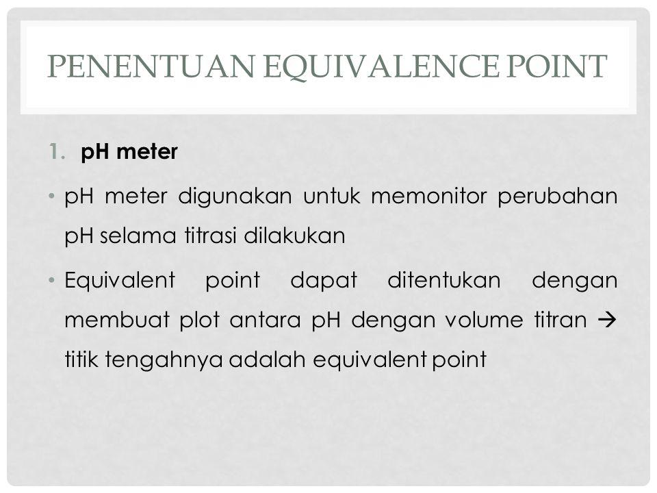 PENENTUAN EQUIVALENCE POINT 1.pH meter pH meter digunakan untuk memonitor perubahan pH selama titrasi dilakukan Equivalent point dapat ditentukan dengan membuat plot antara pH dengan volume titran  titik tengahnya adalah equivalent point