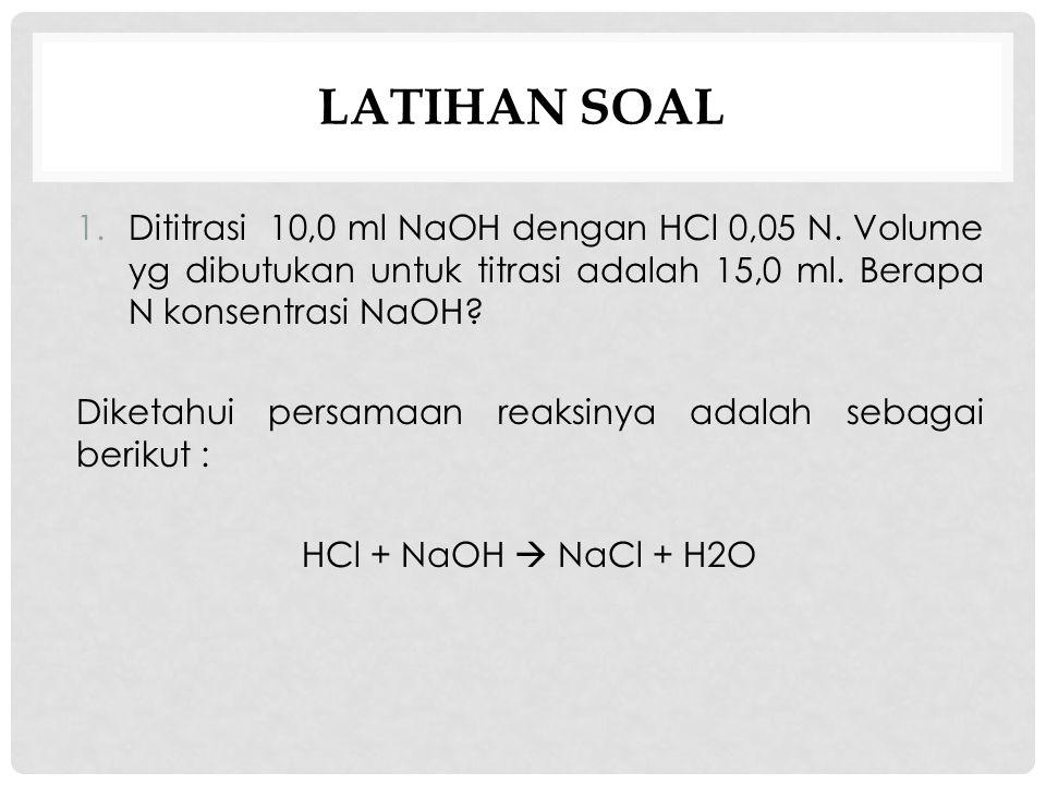 LATIHAN SOAL 1.Dititrasi 10,0 ml NaOH dengan HCl 0,05 N. Volume yg dibutukan untuk titrasi adalah 15,0 ml. Berapa N konsentrasi NaOH? Diketahui persam