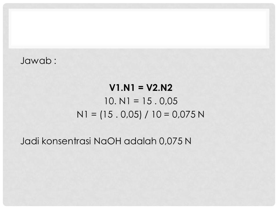 Jawab : V1.N1 = V2.N2 10. N1 = 15. 0,05 N1 = (15. 0,05) / 10 = 0,075 N Jadi konsentrasi NaOH adalah 0,075 N