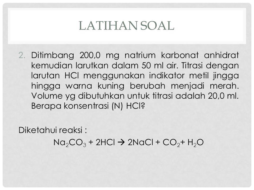 LATIHAN SOAL 2.Ditimbang 200,0 mg natrium karbonat anhidrat kemudian larutkan dalam 50 ml air. Titrasi dengan larutan HCl menggunakan indikator metil