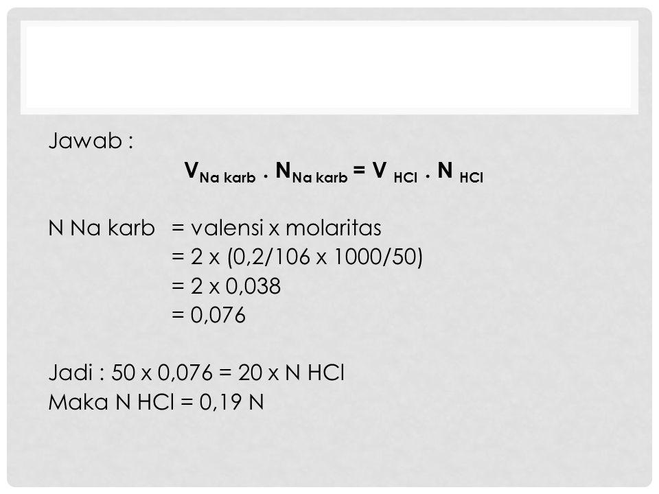 Jawab : V Na karb. N Na karb = V HCl. N HCl N Na karb= valensi x molaritas = 2 x (0,2/106 x 1000/50) = 2 x 0,038 = 0,076 Jadi : 50 x 0,076 = 20 x N HC