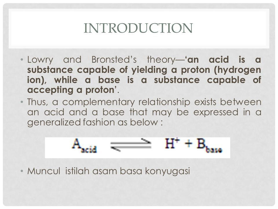 INTRODUCTION Lowry and Bronsted's theory— 'an acid is a substance capable of yielding a proton (hydrogen ion), while a base is a substance capable of