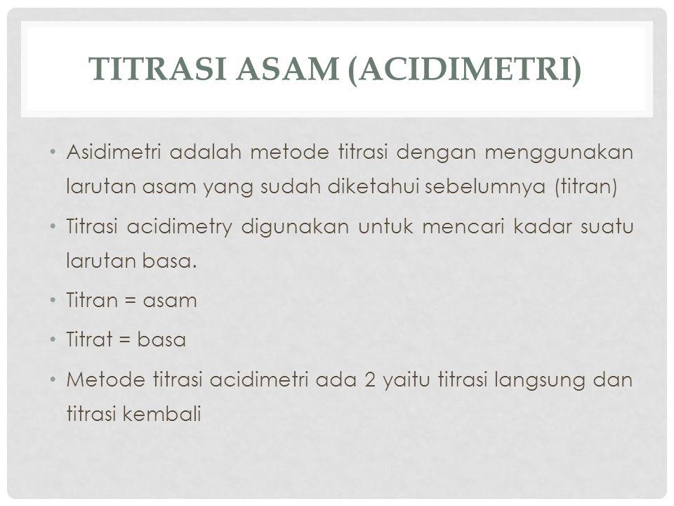 TITRASI ASAM (ACIDIMETRI) Asidimetri adalah metode titrasi dengan menggunakan larutan asam yang sudah diketahui sebelumnya (titran) Titrasi acidimetry digunakan untuk mencari kadar suatu larutan basa.