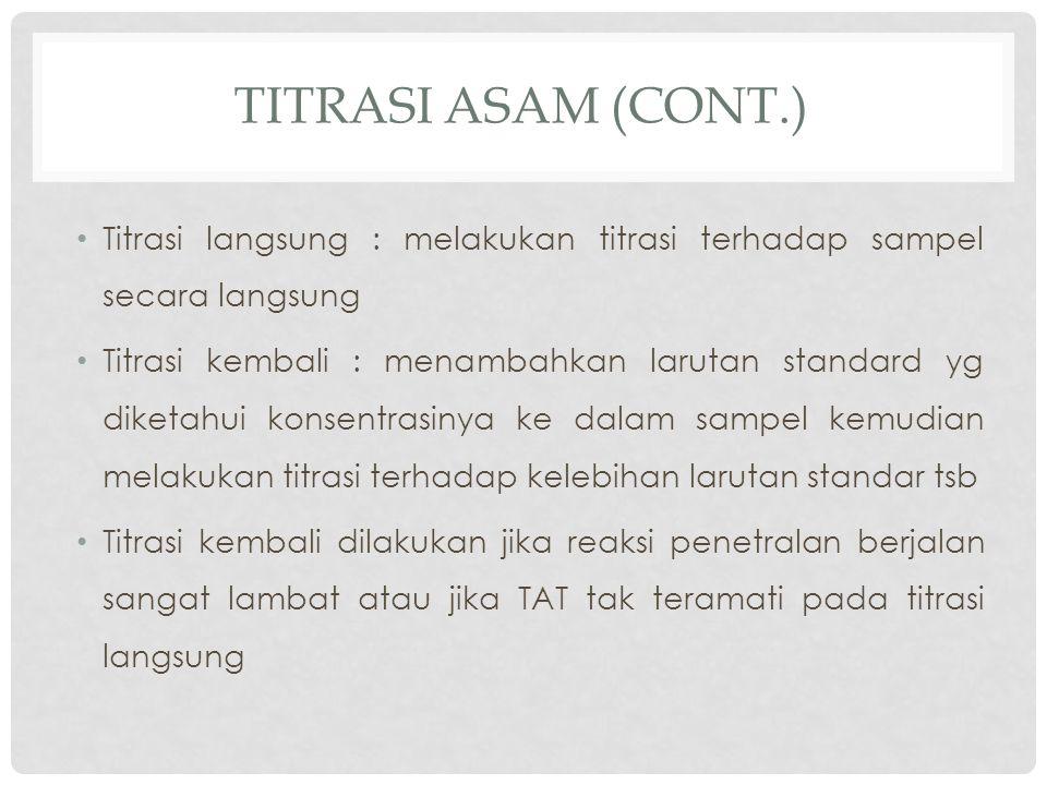 TITRASI ASAM (CONT.) Titrasi langsung : melakukan titrasi terhadap sampel secara langsung Titrasi kembali : menambahkan larutan standard yg diketahui