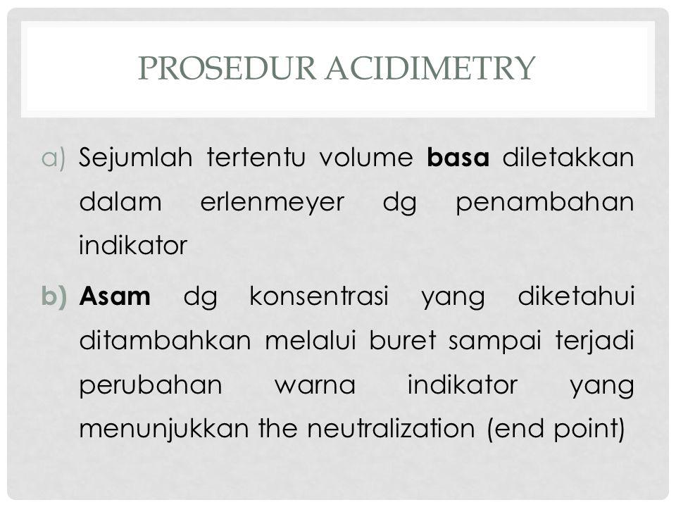 PROSEDUR ACIDIMETRY a)Sejumlah tertentu volume basa diletakkan dalam erlenmeyer dg penambahan indikator b) Asam dg konsentrasi yang diketahui ditambahkan melalui buret sampai terjadi perubahan warna indikator yang menunjukkan the neutralization (end point)