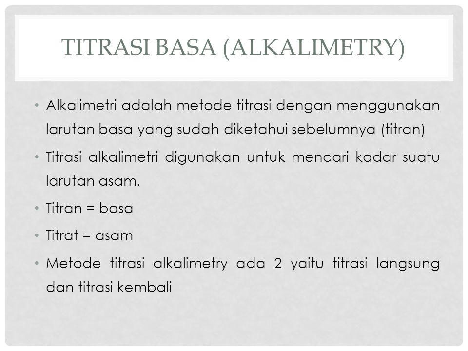 TITRASI BASA (ALKALIMETRY) Alkalimetri adalah metode titrasi dengan menggunakan larutan basa yang sudah diketahui sebelumnya (titran) Titrasi alkalimetri digunakan untuk mencari kadar suatu larutan asam.