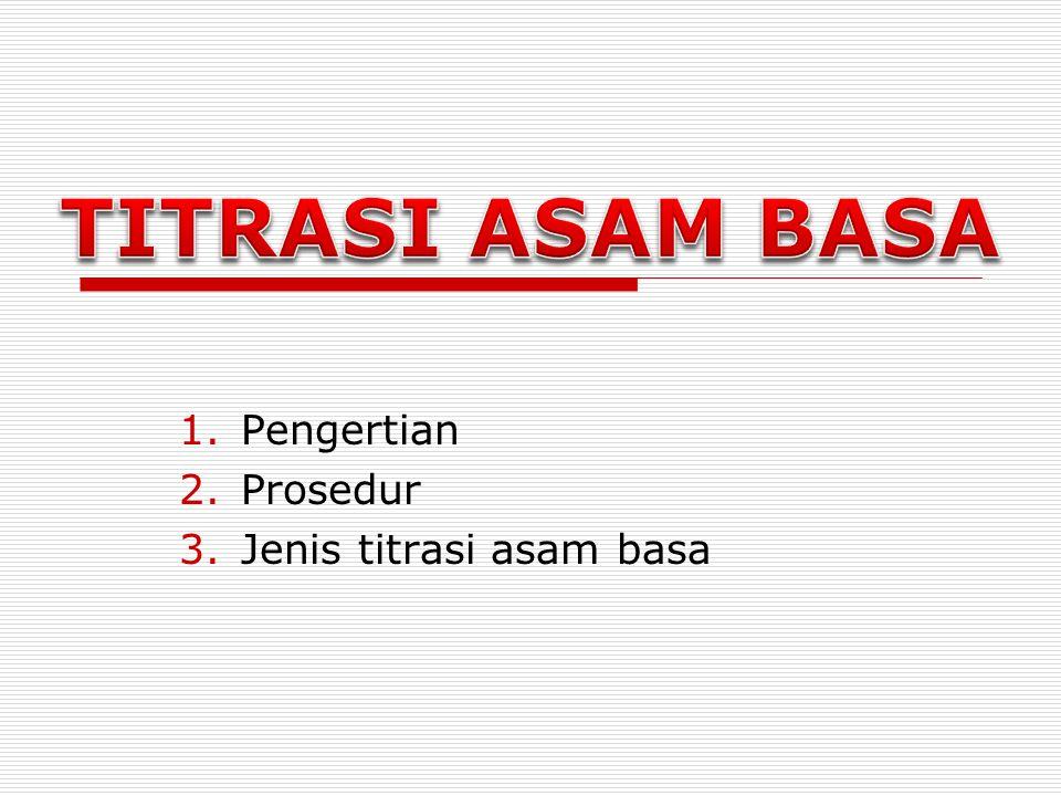 1.Pengertian 2.Prosedur 3.Jenis titrasi asam basa