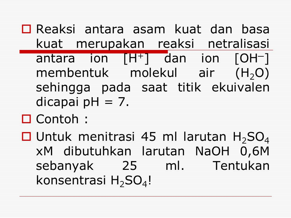  Reaksi antara asam kuat dan basa kuat merupakan reaksi netralisasi antara ion [H + ] dan ion [OH ─ ] membentuk molekul air (H 2 O) sehingga pada saa