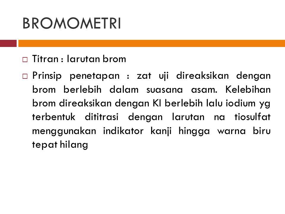 BROMOMETRI  Titran : larutan brom  Prinsip penetapan : zat uji direaksikan dengan brom berlebih dalam suasana asam. Kelebihan brom direaksikan denga