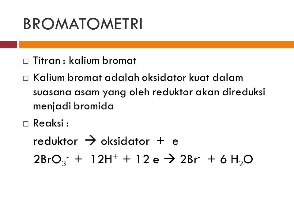 BROMATOMETRI  Titran : kalium bromat  Kalium bromat adalah oksidator kuat dalam suasana asam yang oleh reduktor akan direduksi menjadi bromida  Rea