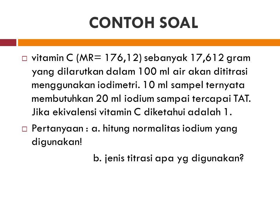 CONTOH SOAL  vitamin C (MR= 176,12) sebanyak 17,612 gram yang dilarutkan dalam 100 ml air akan dititrasi menggunakan iodimetri. 10 ml sampel ternyata