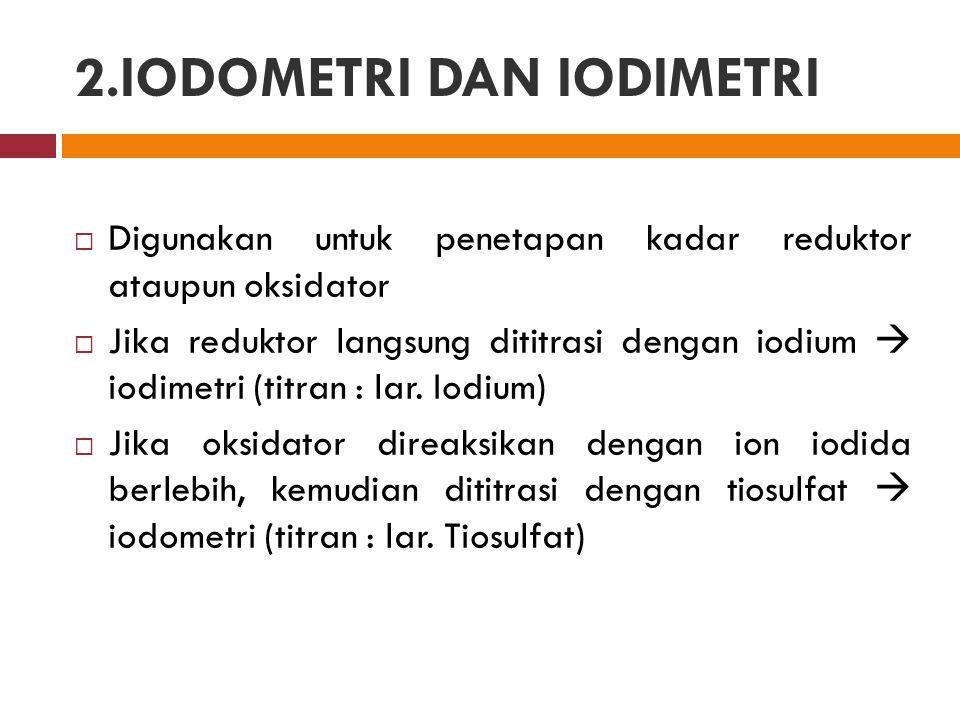  Digunakan untuk penetapan kadar reduktor ataupun oksidator  Jika reduktor langsung dititrasi dengan iodium  iodimetri (titran : lar. Iodium)  Jik