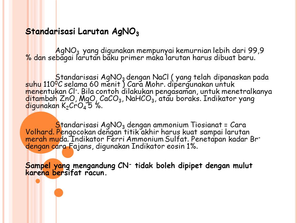 Standarisasi Larutan AgNO 3 AgNO 3 yang digunakan mempunyai kemurnian lebih dari 99,9 % dan sebagai larutan baku primer maka larutan harus dibuat baru.