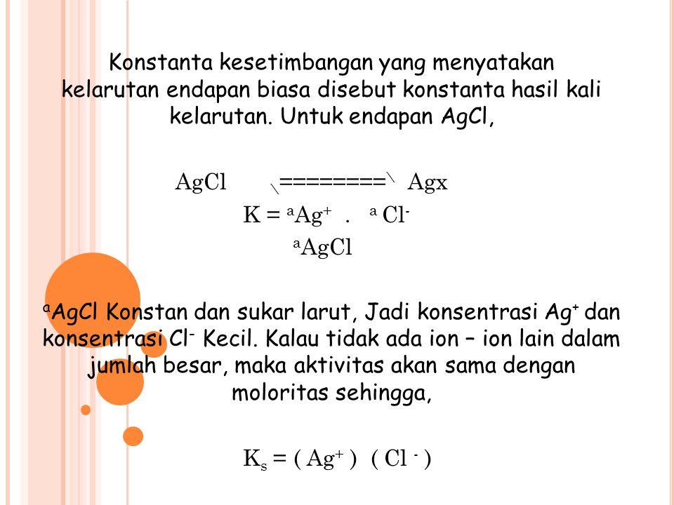 Konstanta kesetimbangan yang menyatakan kelarutan endapan biasa disebut konstanta hasil kali kelarutan.