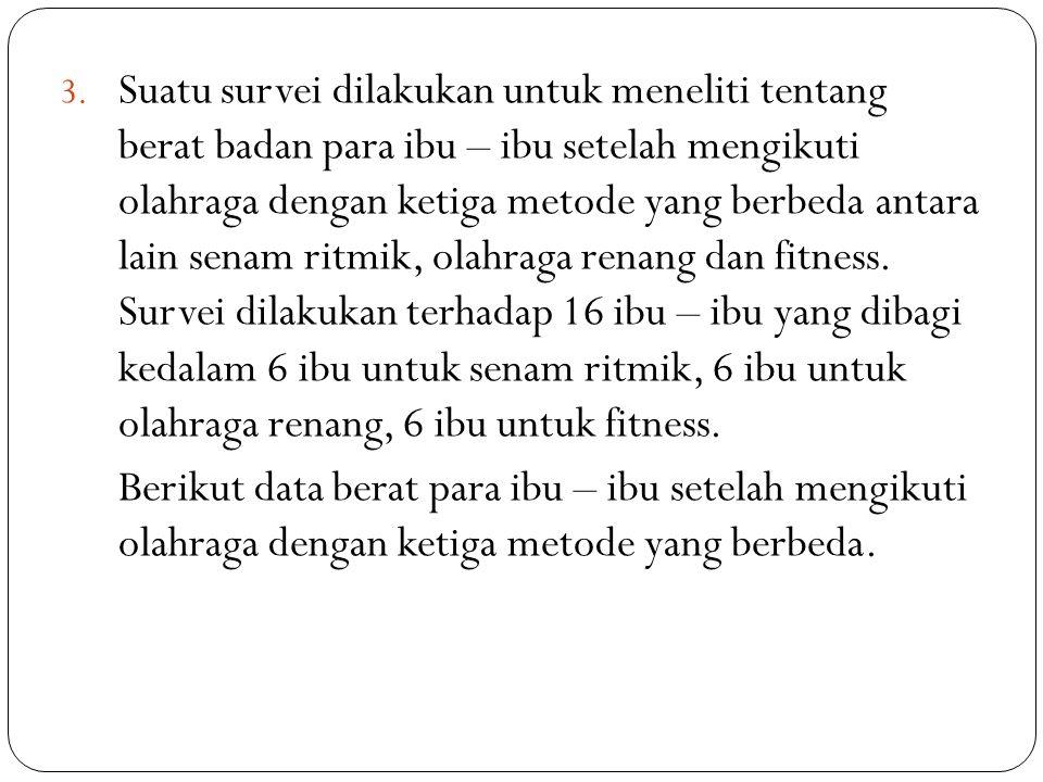 3. Suatu survei dilakukan untuk meneliti tentang berat badan para ibu – ibu setelah mengikuti olahraga dengan ketiga metode yang berbeda antara lain s
