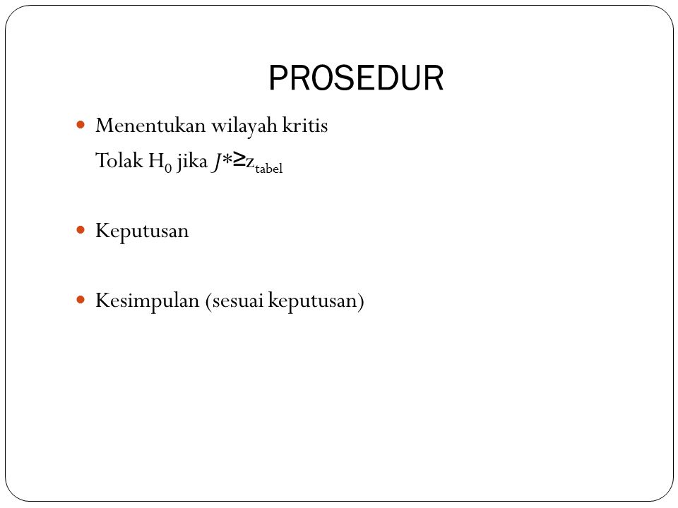 PROSEDUR Menentukan wilayah kritis Tolak H 0 jika J* ≥ z tabel Keputusan Kesimpulan (sesuai keputusan)