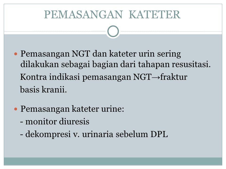 PEMASANGAN KATETER Pemasangan NGT dan kateter urin sering dilakukan sebagai bagian dari tahapan resusitasi. Kontra indikasi pemasangan NGT → fraktur b