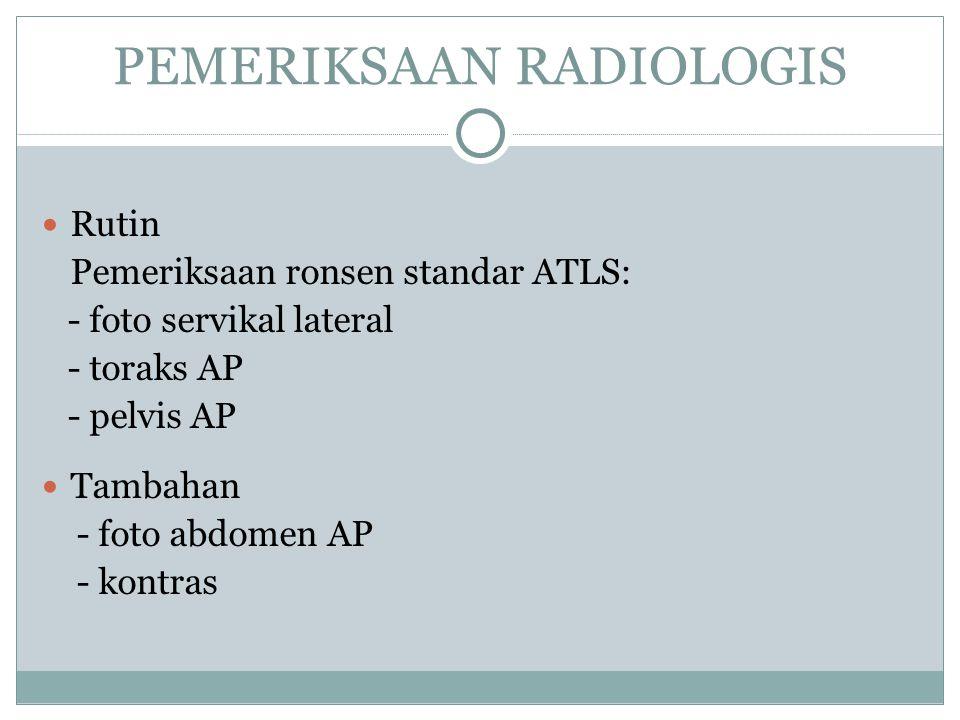 PEMERIKSAAN RADIOLOGIS Rutin Pemeriksaan ronsen standar ATLS: - foto servikal lateral - toraks AP - pelvis AP Tambahan - foto abdomen AP - kontras