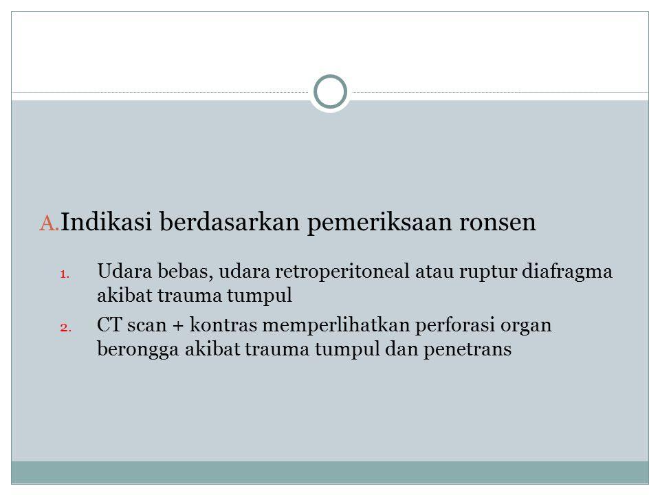 A. Indikasi berdasarkan pemeriksaan ronsen 1. Udara bebas, udara retroperitoneal atau ruptur diafragma akibat trauma tumpul 2. CT scan + kontras mempe
