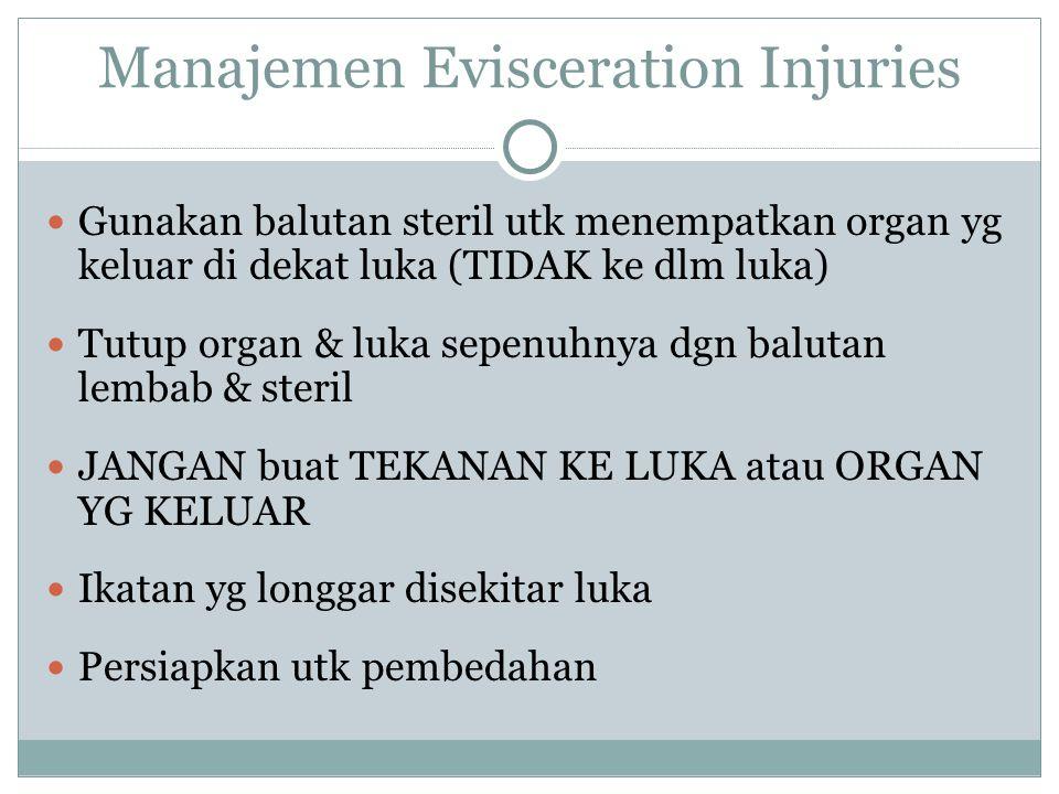 Manajemen Evisceration Injuries Gunakan balutan steril utk menempatkan organ yg keluar di dekat luka (TIDAK ke dlm luka) Tutup organ & luka sepenuhnya