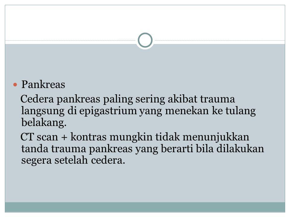 Pankreas Cedera pankreas paling sering akibat trauma langsung di epigastrium yang menekan ke tulang belakang. CT scan + kontras mungkin tidak menunjuk