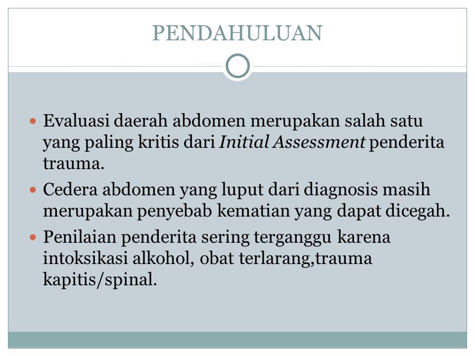 PENDAHULUAN Evaluasi daerah abdomen merupakan salah satu yang paling kritis dari Initial Assessment penderita trauma. Cedera abdomen yang luput dari d
