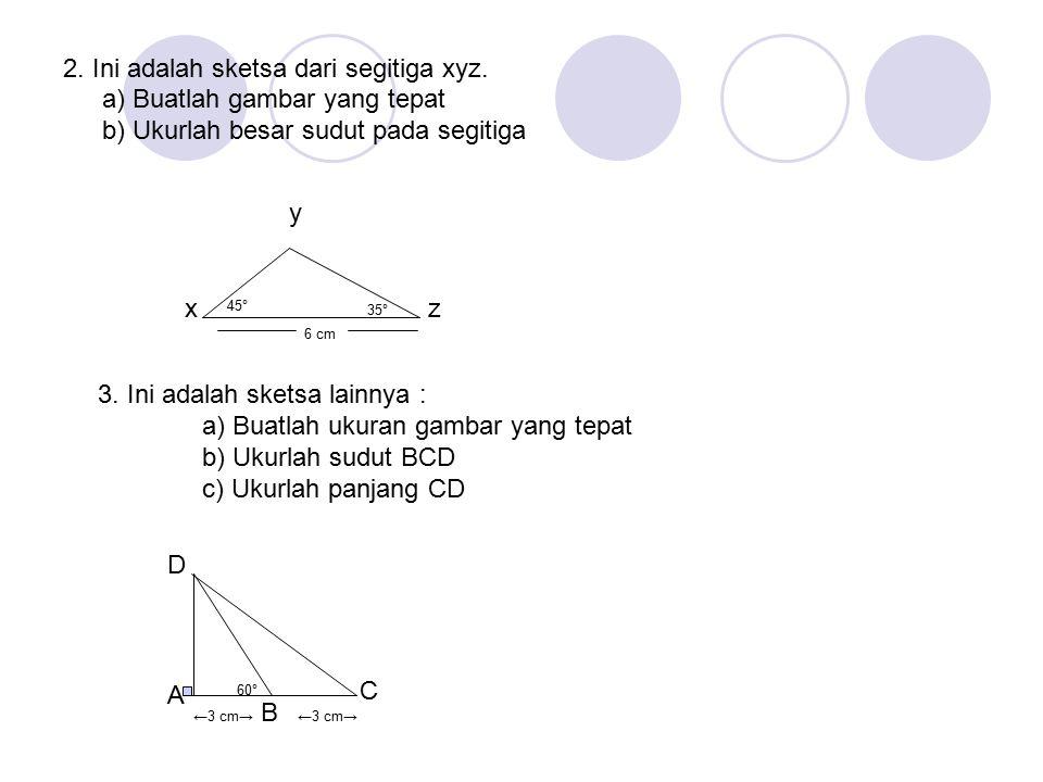 2. Ini adalah sketsa dari segitiga xyz. a) Buatlah gambar yang tepat b) Ukurlah besar sudut pada segitiga x y z 45° 35° 6 cm B 60° A C D←3 cm→ 3. Ini