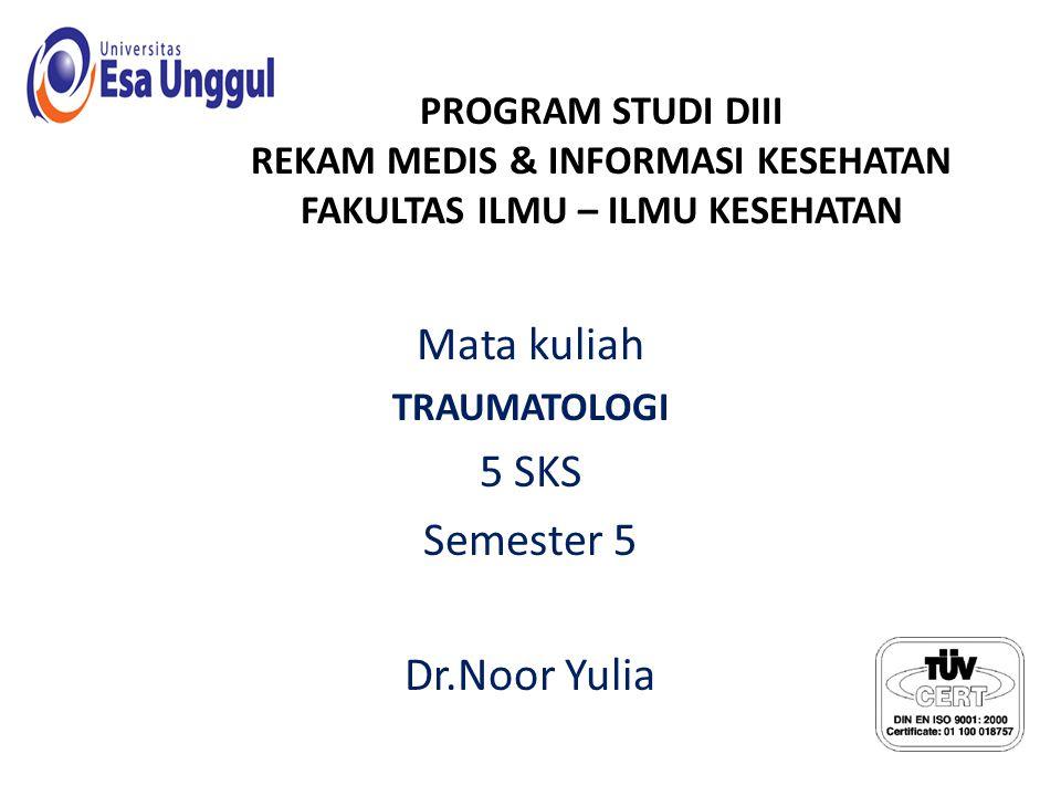 PROGRAM STUDI DIII REKAM MEDIS & INFORMASI KESEHATAN FAKULTAS ILMU – ILMU KESEHATAN Mata kuliah TRAUMATOLOGI 5 SKS Semester 5 Dr.Noor Yulia