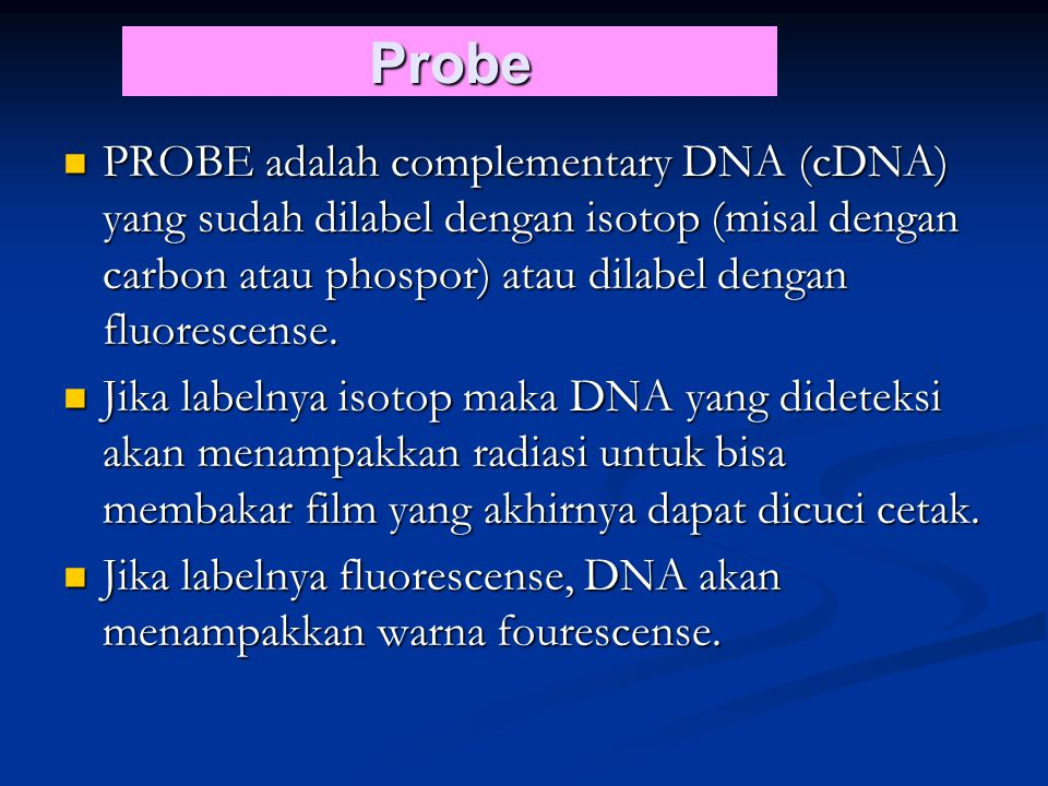 PROBE adalah complementary DNA (cDNA) yang sudah dilabel dengan isotop (misal dengan carbon atau phospor) atau dilabel dengan fluorescense.