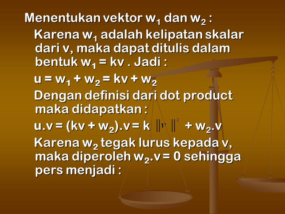 Menentukan vektor w 1 dan w 2 : Karena w 1 adalah kelipatan skalar dari v, maka dapat ditulis dalam bentuk w 1 = kv.