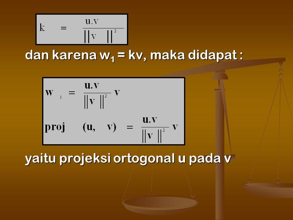 dan karena w 1 = kv, maka didapat : yaitu projeksi ortogonal u pada v