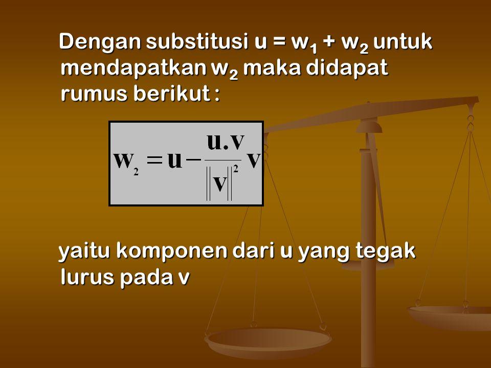 Dengan substitusi u = w 1 + w 2 untuk mendapatkan w 2 maka didapat rumus berikut : Dengan substitusi u = w 1 + w 2 untuk mendapatkan w 2 maka didapat rumus berikut : yaitu komponen dari u yang tegak lurus pada v yaitu komponen dari u yang tegak lurus pada v