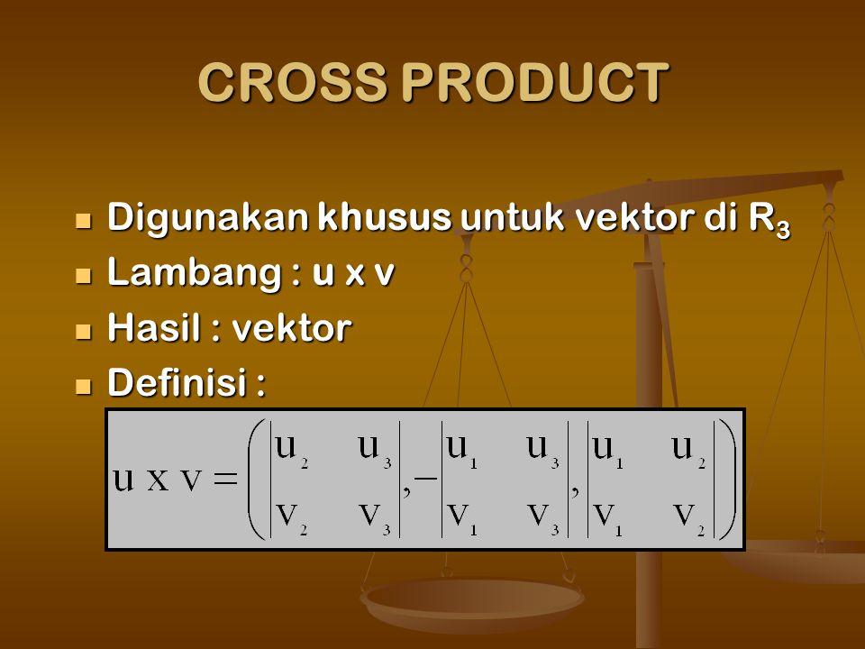 CROSS PRODUCT Digunakan khusus untuk vektor di R 3 Digunakan khusus untuk vektor di R 3 Lambang : u x v Lambang : u x v Hasil : vektor Hasil : vektor Definisi : Definisi :