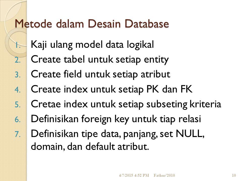 Metode dalam Desain Database 1. Kaji ulang model data logikal 2. Create tabel untuk setiap entity 3. Create field untuk setiap atribut 4. Create index