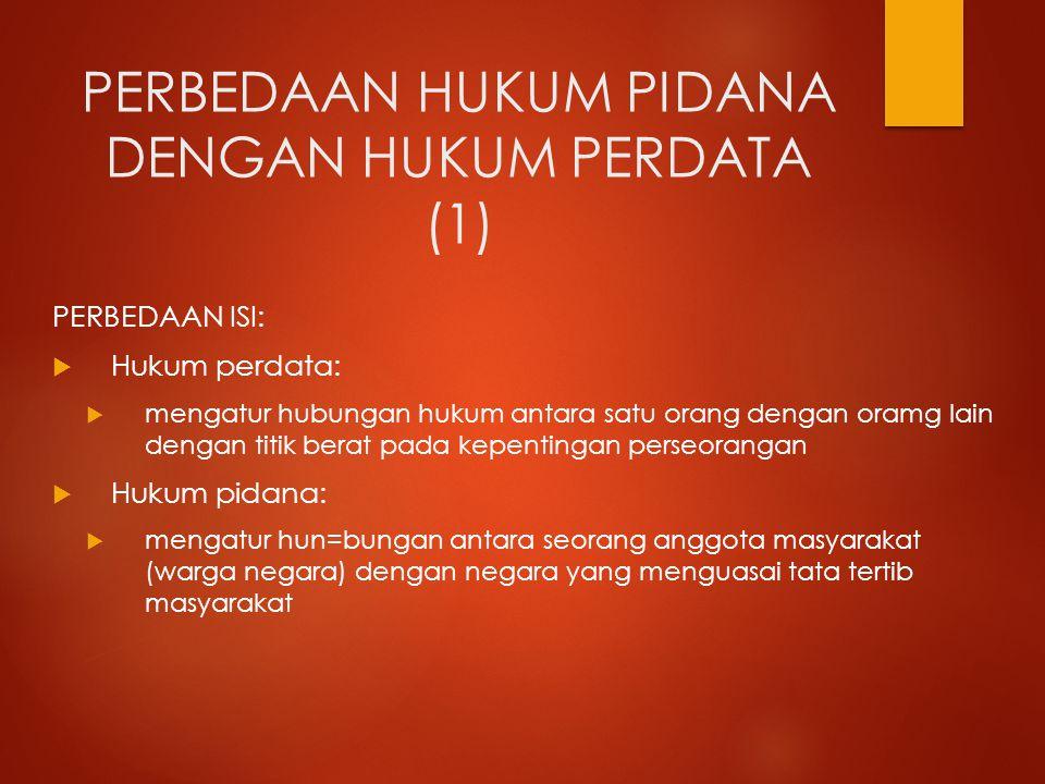 PERBEDAAN HUKUM PIDANA DENGAN HUKUM PERDATA (1) PERBEDAAN ISI:  Hukum perdata:  mengatur hubungan hukum antara satu orang dengan oramg lain dengan t