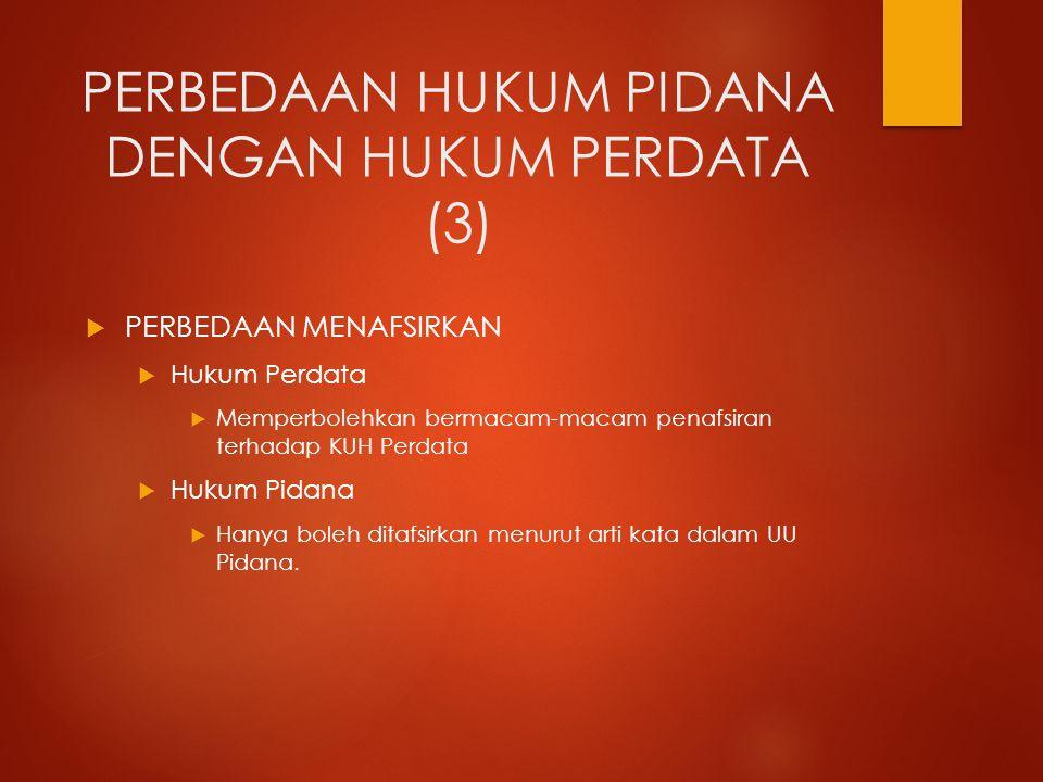 PERBEDAAN HUKUM PIDANA DENGAN HUKUM PERDATA (3)  PERBEDAAN MENAFSIRKAN  Hukum Perdata  Memperbolehkan bermacam-macam penafsiran terhadap KUH Perdat