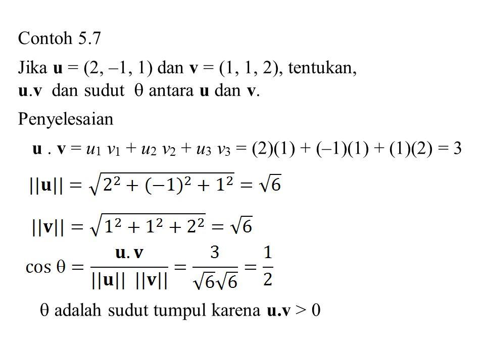 Contoh 5.7 Jika u = (2, –1, 1) dan v = (1, 1, 2), tentukan, u.v dan sudut  antara u dan v. Penyelesaian u. v = u 1 v 1 + u 2 v 2 + u 3 v 3 = (2)(1) +
