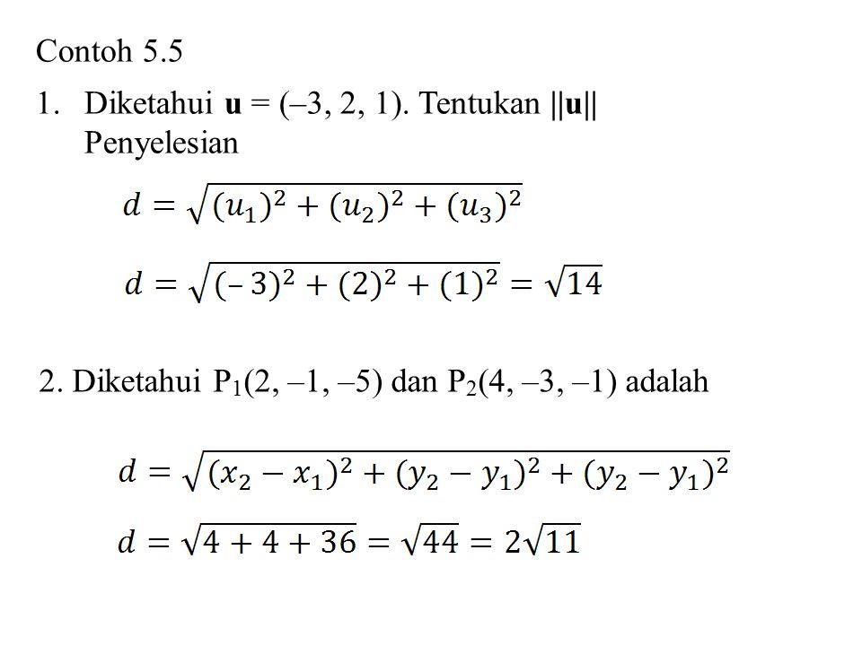Contoh 5.5 1.Diketahui u = (–3, 2, 1). Tentukan ||u|| Penyelesian 2. Diketahui P 1 (2, –1, –5) dan P 2 (4, –3, –1) adalah