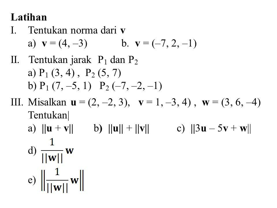Latihan I.Tentukan norma dari v a) v = (4, –3)b. v = (–7, 2, –1) II. Tentukan jarak P 1 dan P 2 a) P 1 (3, 4), P 2 (5, 7) b) P 1 (7, –5, 1) P 2 (–7, –