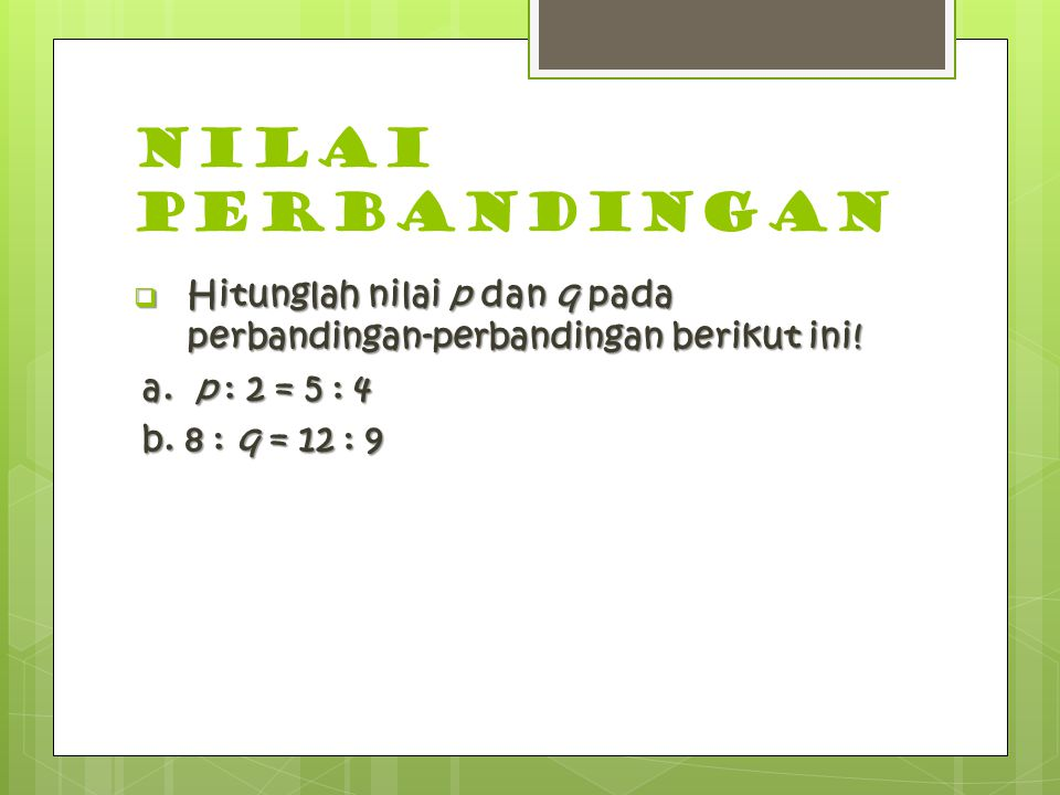 NILAI PERBANDINGAN  Hitunglah nilai p dan q pada perbandingan-perbandingan berikut ini! a. p : 2 = 5 : 4 b. 8 : q = 12 : 9