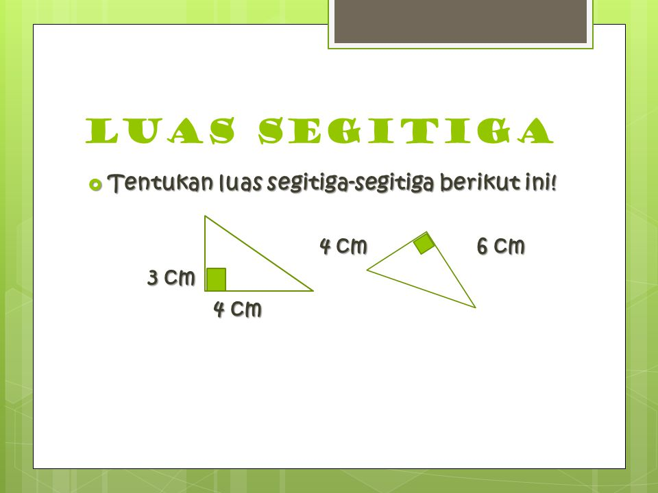 Luas segitiga  Tentukan luas segitiga-segitiga berikut ini! 4 cm6 cm 4 cm6 cm 3 cm 4 cm