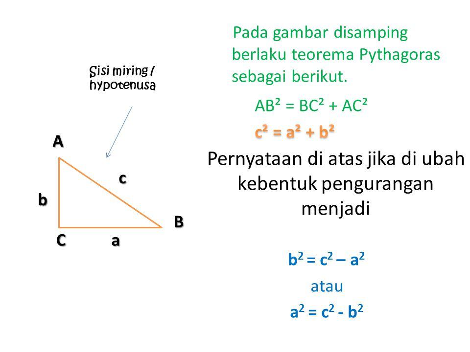 Pada gambar disamping berlaku teorema Pythagoras sebagai berikut. Pernyataan di atas jika di ubah kebentuk pengurangan menjadi A B C c a b Sisi miring
