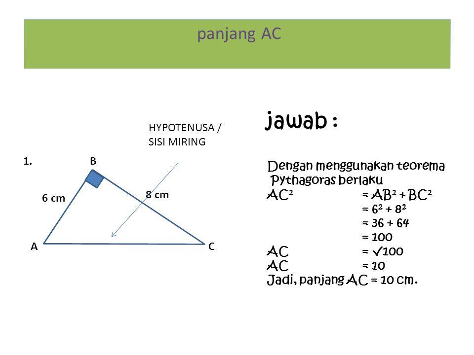 B CA 8 cm 6 cm HYPOTENUSA / SISI MIRING 1. jawab : Dengan menggunakan teorema Pythagoras berlaku AC 2 = AB 2 + BC 2 = 6 2 + 8 2 = 36 + 64 = 100 AC= √1