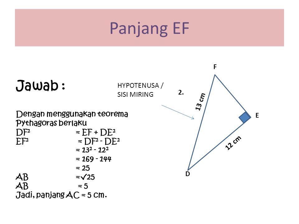 E D F 13 cm 12 cm HYPOTENUSA / SISI MIRING 2. Panjang EF Jawab : Dengan menggunakan teorema Pythagoras berlaku DF 2 = EF + DE 2 EF 2 = DF 2 - DE 2 = 1