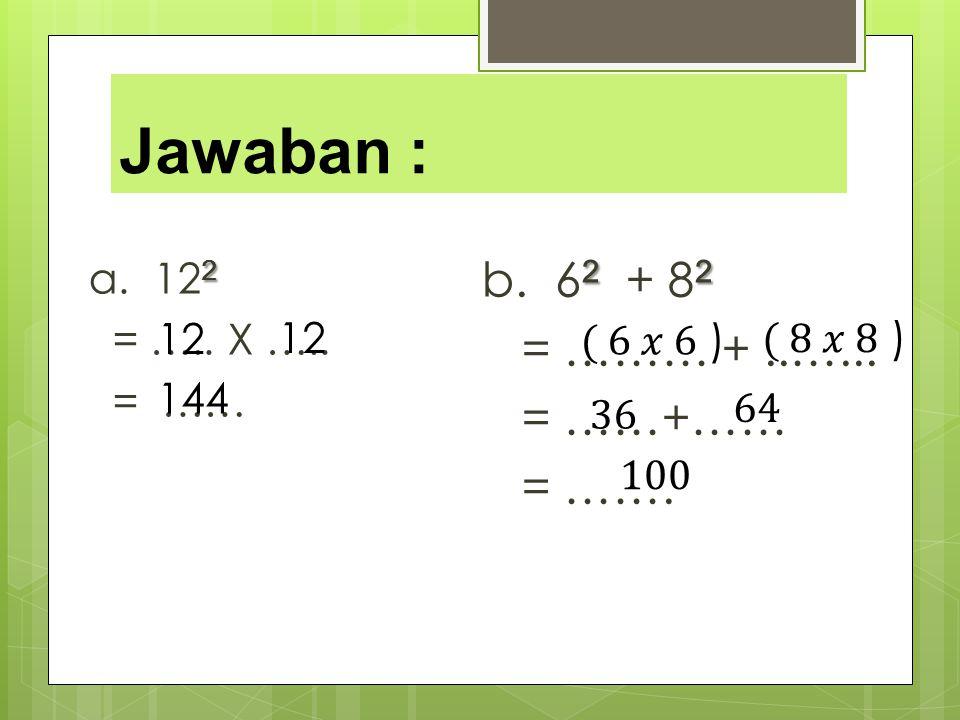 Jawaban : 2 a. 12 2 = ….. X ….. = …… 22 b. 6 2 + 8 2 = ……… +..…... = ……+…… = ……. 12 144