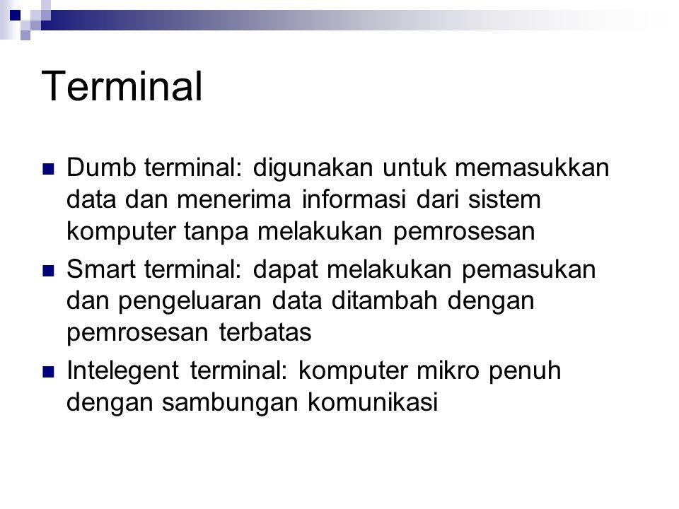 Terminal Dumb terminal: digunakan untuk memasukkan data dan menerima informasi dari sistem komputer tanpa melakukan pemrosesan Smart terminal: dapat melakukan pemasukan dan pengeluaran data ditambah dengan pemrosesan terbatas Intelegent terminal: komputer mikro penuh dengan sambungan komunikasi